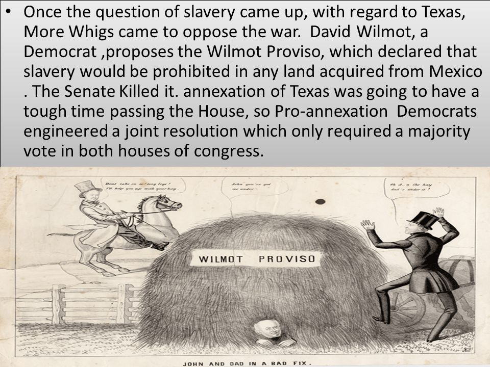 Once the question of slavery came up, with regard to Texas, More Whigs came to oppose the war. David Wilmot, a Democrat,proposes the Wilmot Proviso, w