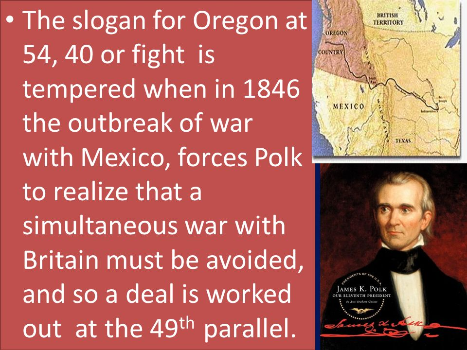 The slogan for Oregon at 54, 40 or fight is tempered when in 1846 the outbreak of war with Mexico, forces Polk to realize that a simultaneous war with