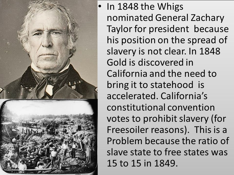 In 1848 the Whigs nominated General Zachary Taylor for president because his position on the spread of slavery is not clear. In 1848 Gold is discovere