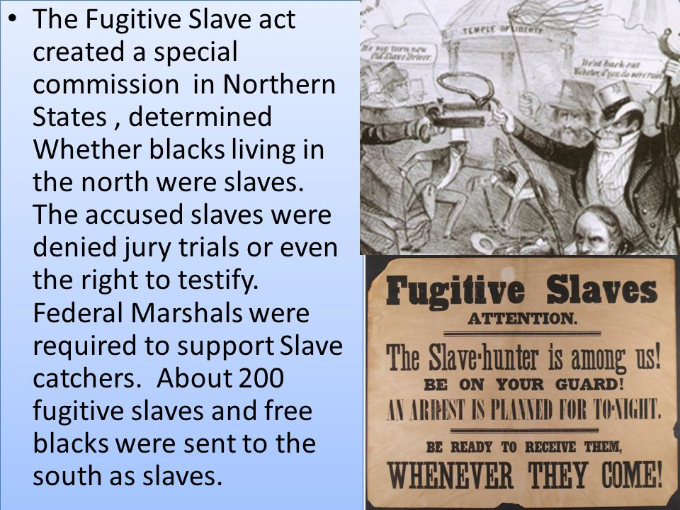 The Fugitive Slave act created a special commission in Northern States, determined Whether blacks living in the north were slaves. The accused slaves