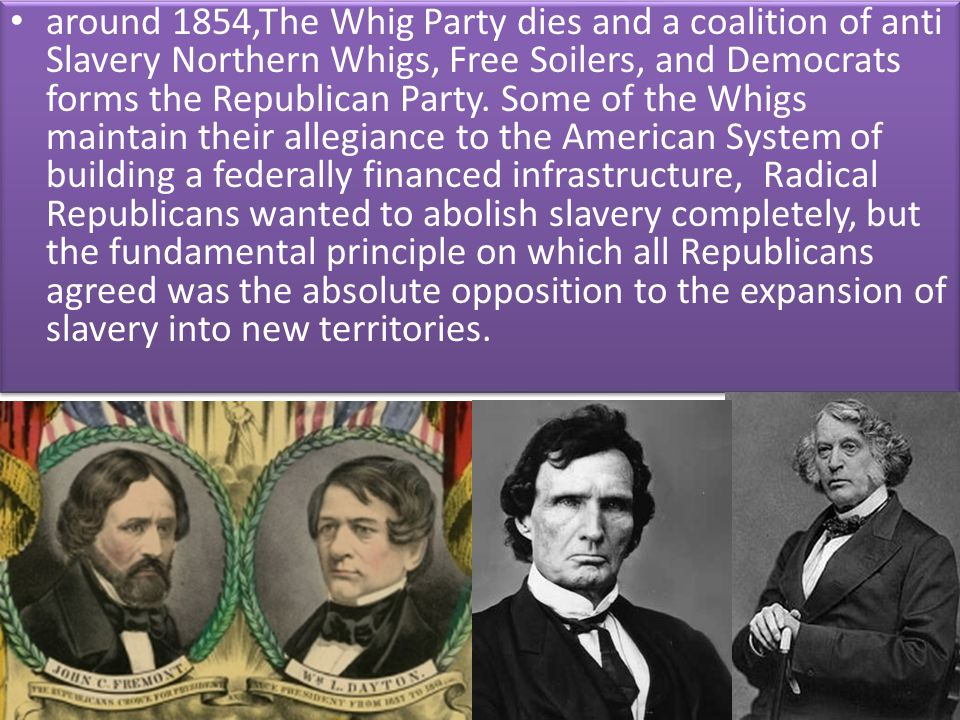 around 1854,The Whig Party dies and a coalition of anti Slavery Northern Whigs, Free Soilers, and Democrats forms the Republican Party. Some of the Wh