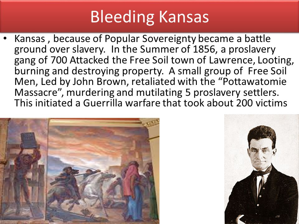 Bleeding Kansas Kansas, because of Popular Sovereignty became a battle ground over slavery. In the Summer of 1856, a proslavery gang of 700 Attacked t