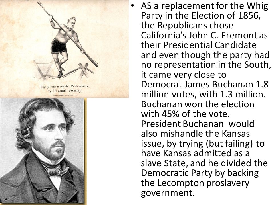AS a replacement for the Whig Party in the Election of 1856, the Republicans chose California's John C. Fremont as their Presidential Candidate and ev