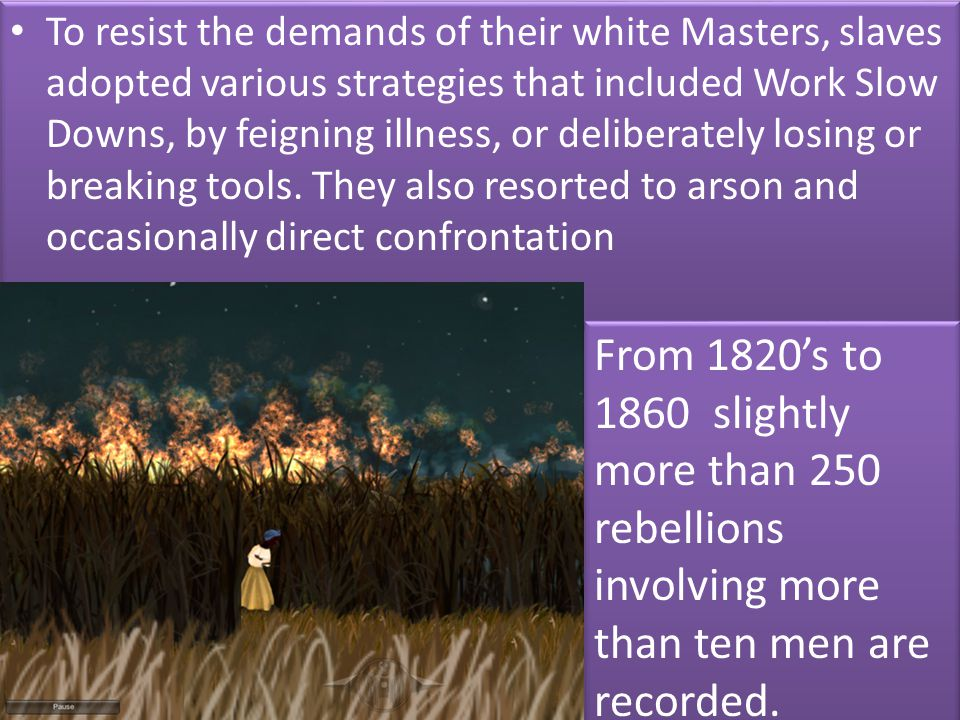 To resist the demands of their white Masters, slaves adopted various strategies that included Work Slow Downs, by feigning illness, or deliberately lo