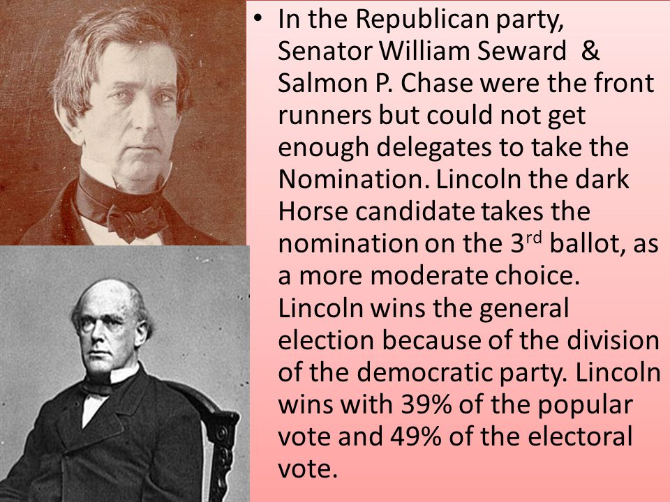 In the Republican party, Senator William Seward & Salmon P. Chase were the front runners but could not get enough delegates to take the Nomination. Li