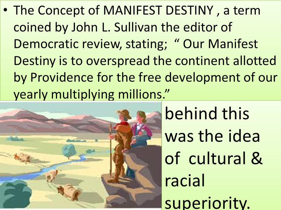 """The Concept of MANIFEST DESTINY, a term coined by John L. Sullivan the editor of Democratic review, stating; """" Our Manifest Destiny is to overspread t"""