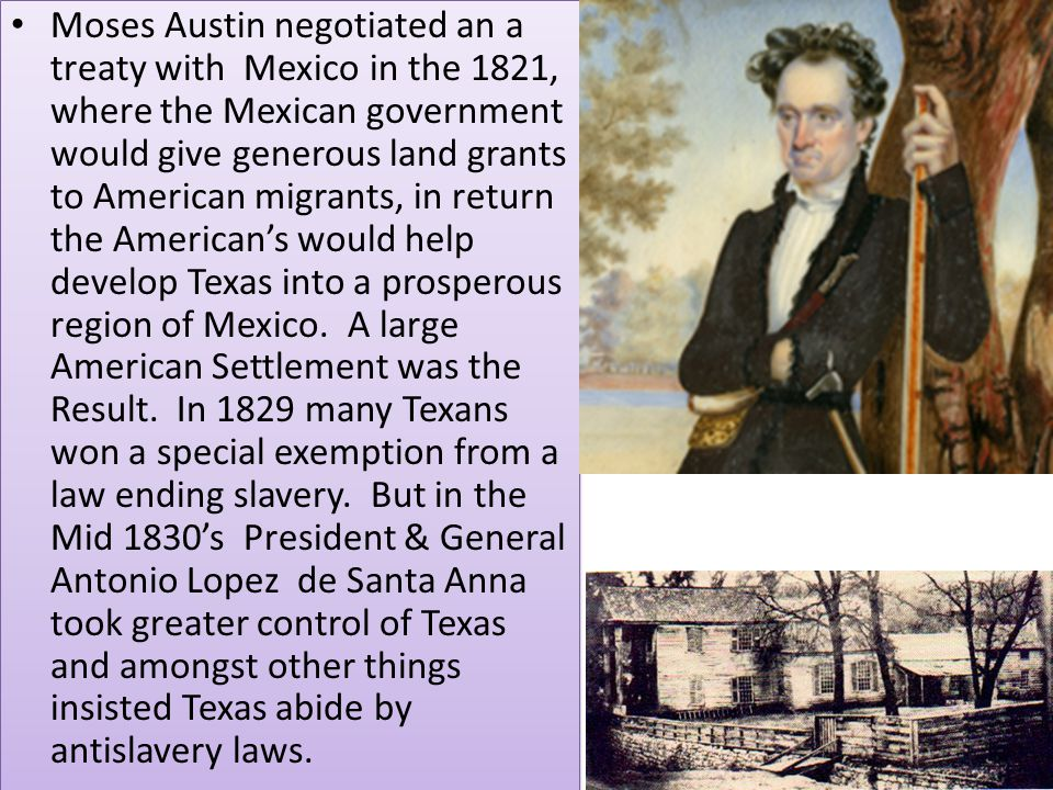 Moses Austin negotiated an a treaty with Mexico in the 1821, where the Mexican government would give generous land grants to American migrants, in ret