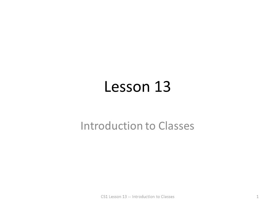 Lesson 13 Introduction to Classes CS1 Lesson 13 -- Introduction to Classes1