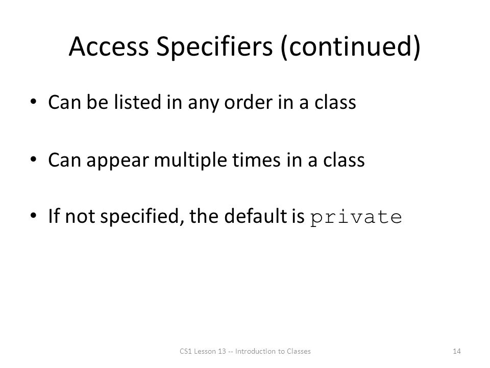 Access Specifiers (continued) Can be listed in any order in a class Can appear multiple times in a class If not specified, the default is private CS1 Lesson 13 -- Introduction to Classes14
