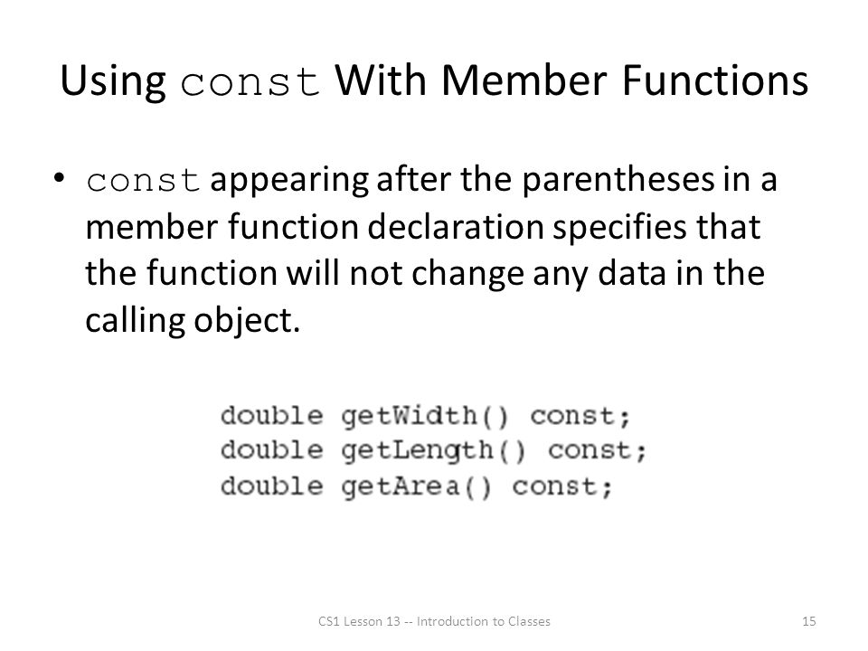 Using const With Member Functions const appearing after the parentheses in a member function declaration specifies that the function will not change any data in the calling object.