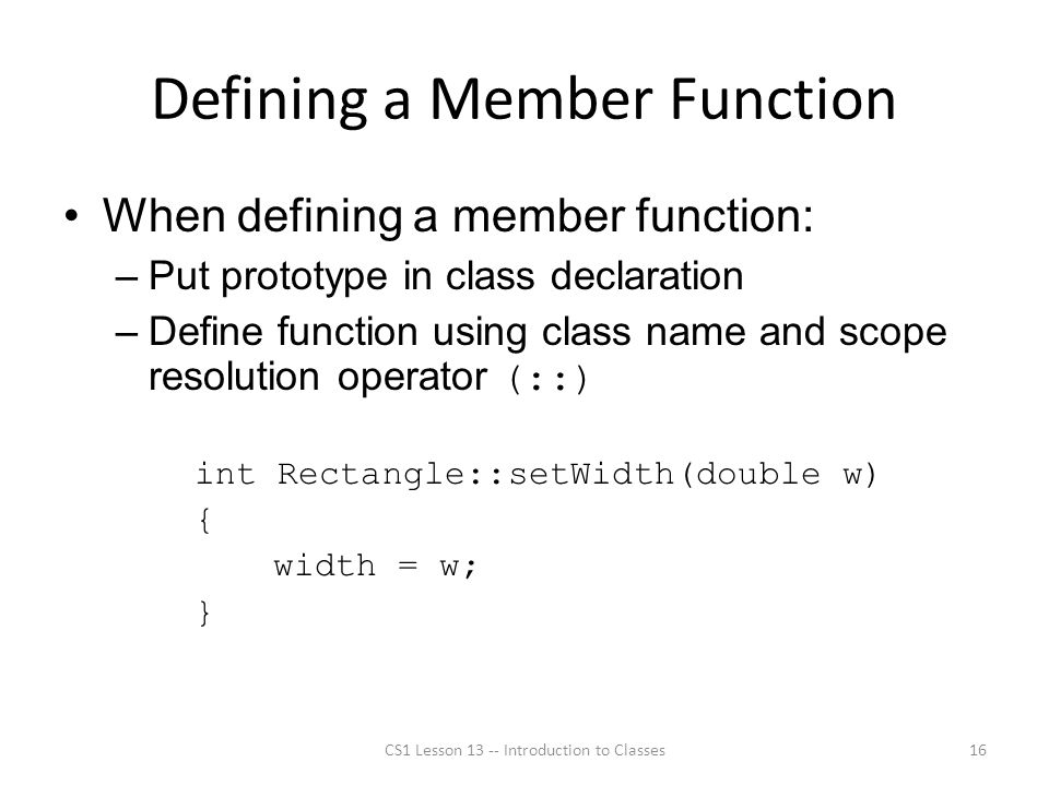 Defining a Member Function When defining a member function: –Put prototype in class declaration –Define function using class name and scope resolution operator (::) int Rectangle::setWidth(double w) { width = w; } CS1 Lesson 13 -- Introduction to Classes16