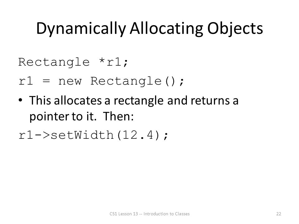 Dynamically Allocating Objects Rectangle *r1; r1 = new Rectangle(); This allocates a rectangle and returns a pointer to it.