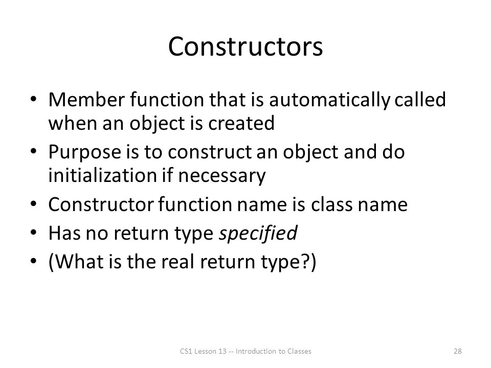 Constructors Member function that is automatically called when an object is created Purpose is to construct an object and do initialization if necessary Constructor function name is class name Has no return type specified (What is the real return type?) CS1 Lesson 13 -- Introduction to Classes28