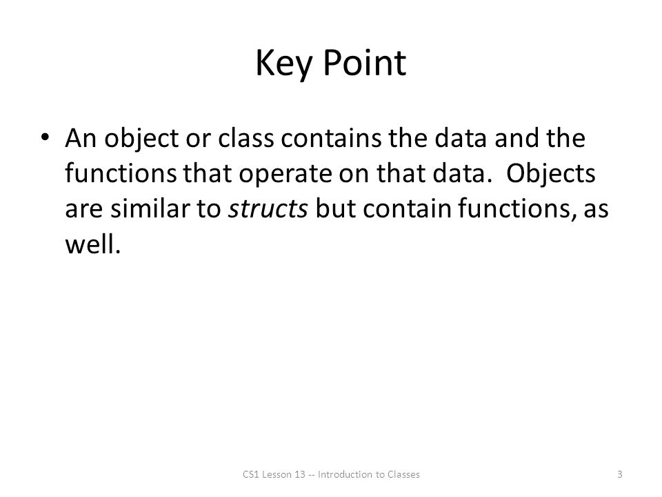 Key Point An object or class contains the data and the functions that operate on that data.