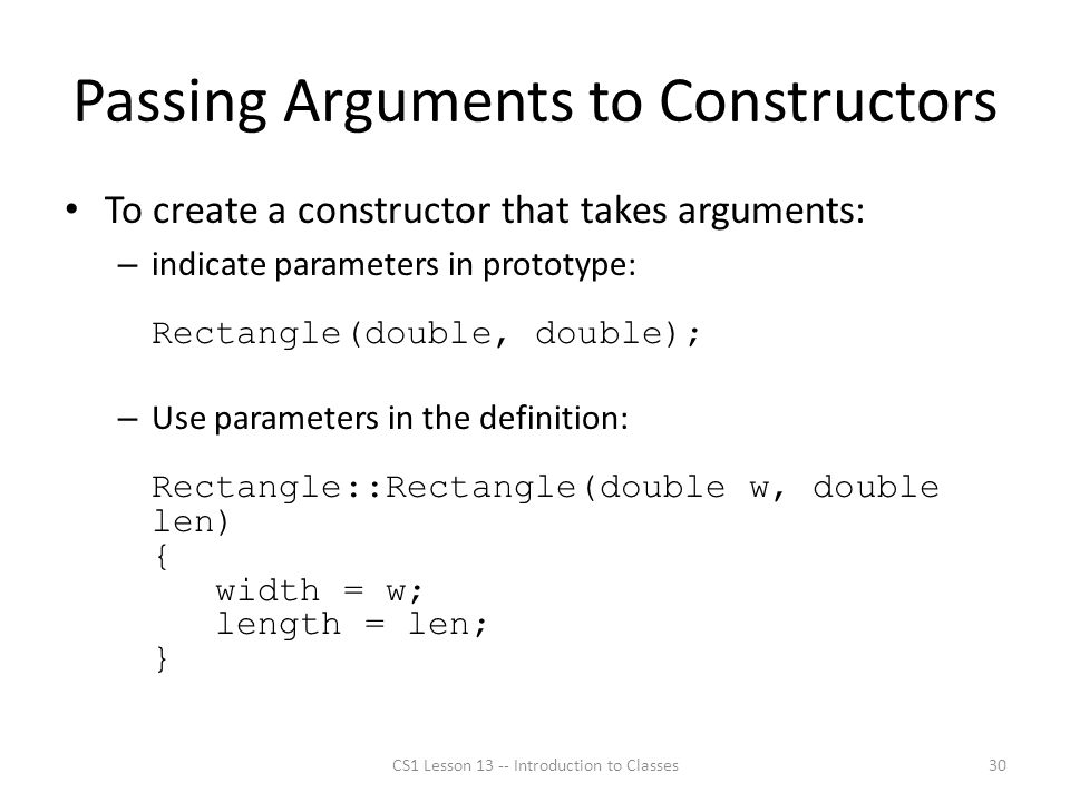 Passing Arguments to Constructors To create a constructor that takes arguments: – indicate parameters in prototype: Rectangle(double, double); – Use parameters in the definition: Rectangle::Rectangle(double w, double len) { width = w; length = len; } CS1 Lesson 13 -- Introduction to Classes30