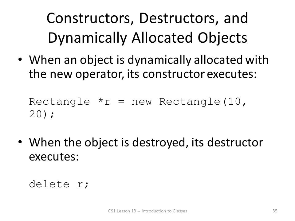 Constructors, Destructors, and Dynamically Allocated Objects When an object is dynamically allocated with the new operator, its constructor executes: Rectangle *r = new Rectangle(10, 20); When the object is destroyed, its destructor executes: delete r; CS1 Lesson 13 -- Introduction to Classes35