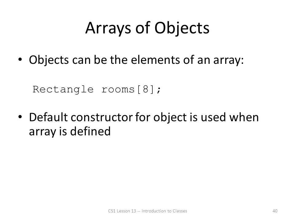 Arrays of Objects Objects can be the elements of an array: Rectangle rooms[8]; Default constructor for object is used when array is defined CS1 Lesson 13 -- Introduction to Classes40