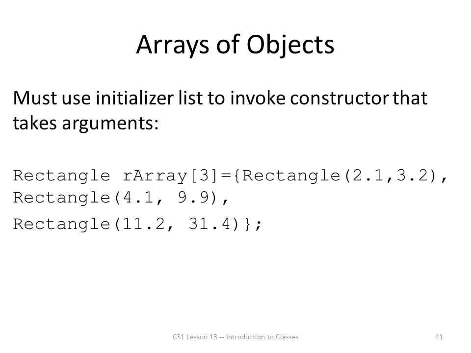 Arrays of Objects Must use initializer list to invoke constructor that takes arguments: Rectangle rArray[3]={Rectangle(2.1,3.2), Rectangle(4.1, 9.9), Rectangle(11.2, 31.4)}; CS1 Lesson 13 -- Introduction to Classes41
