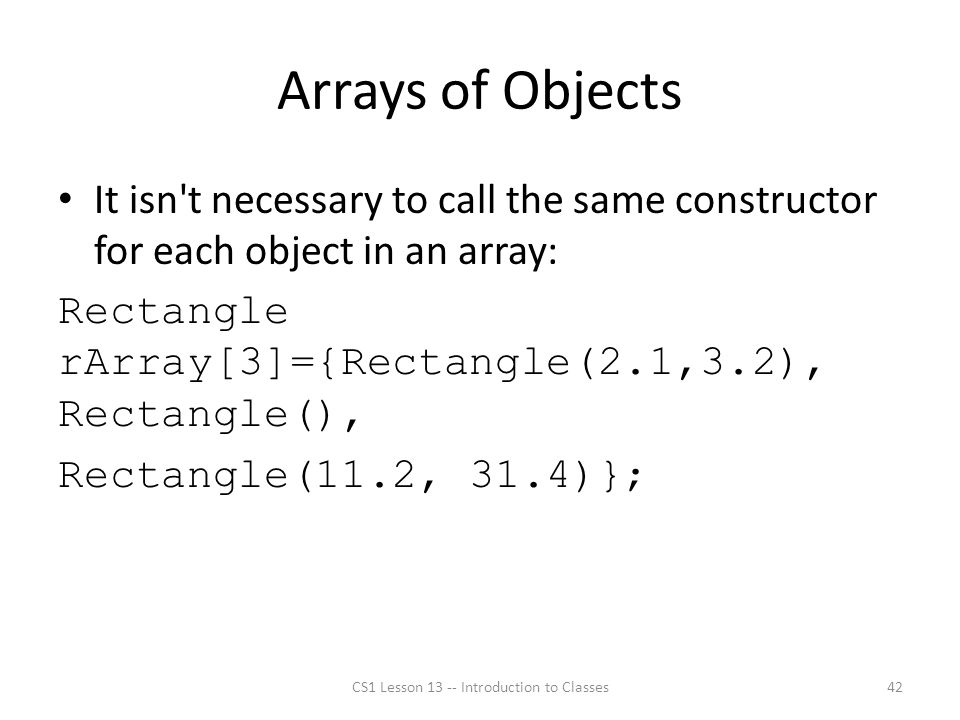 Arrays of Objects It isn t necessary to call the same constructor for each object in an array: Rectangle rArray[3]={Rectangle(2.1,3.2), Rectangle(), Rectangle(11.2, 31.4)}; CS1 Lesson 13 -- Introduction to Classes42