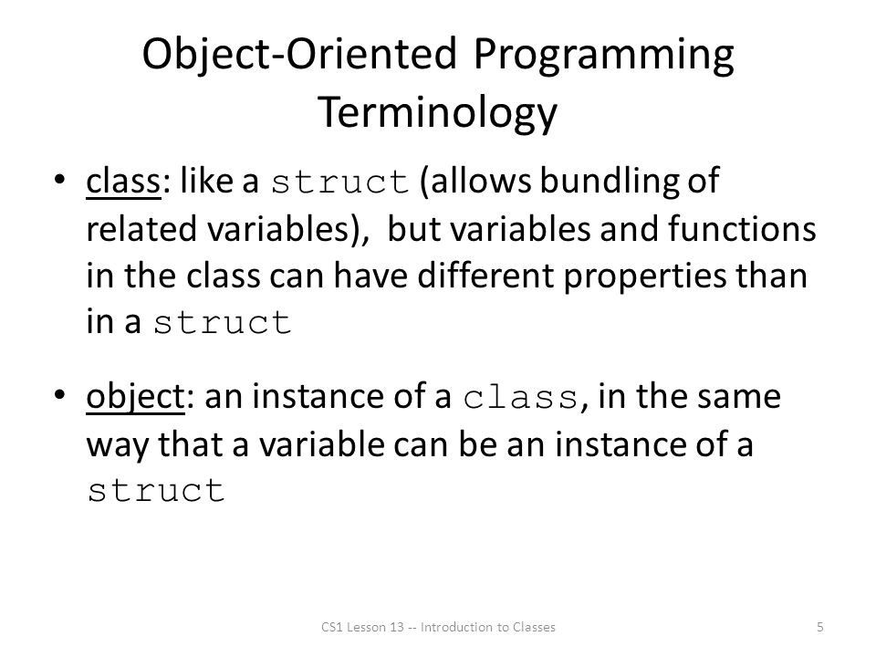 Object-Oriented Programming Terminology class: like a struct (allows bundling of related variables), but variables and functions in the class can have different properties than in a struct object: an instance of a class, in the same way that a variable can be an instance of a struct CS1 Lesson 13 -- Introduction to Classes5