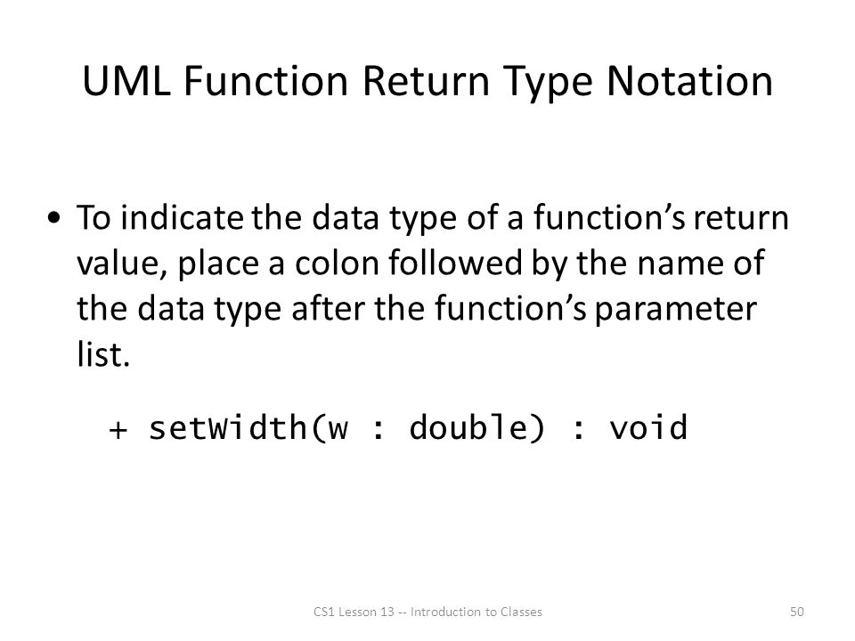 UML Function Return Type Notation CS1 Lesson 13 -- Introduction to Classes50 To indicate the data type of a function's return value, place a colon followed by the name of the data type after the function's parameter list.