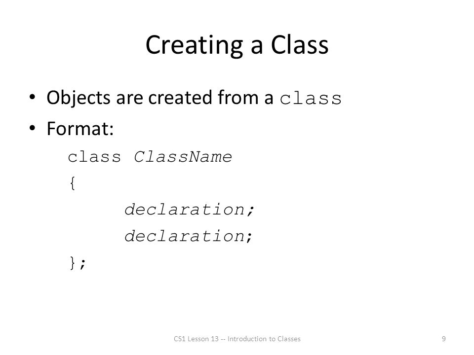 Creating a Class Objects are created from a class Format: class ClassName { declaration; }; CS1 Lesson 13 -- Introduction to Classes9
