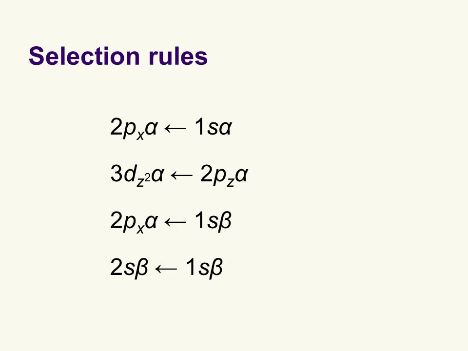 Selection rules 2p x α ← 1sα allowed 2sβ ← 1sβ forbidden 3d z 2 α ← 2p z α allowed 2p x α ← 1sβ forbidden