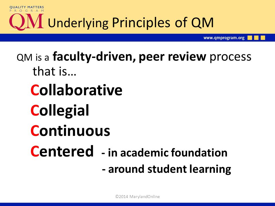 Underlying Principles of QM QM is a faculty-driven, peer review process that is… Collaborative Collegial Continuous Centered - in academic foundation