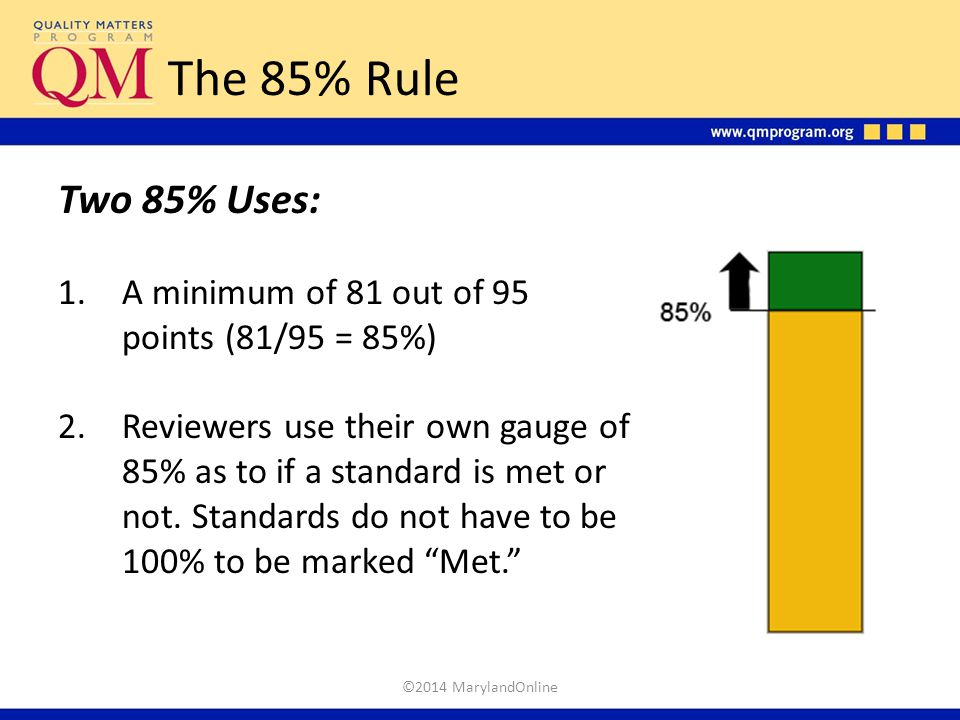 The 85% Rule Two 85% Uses: 1.A minimum of 81 out of 95 points (81/95 = 85%) 2.Reviewers use their own gauge of 85% as to if a standard is met or not.