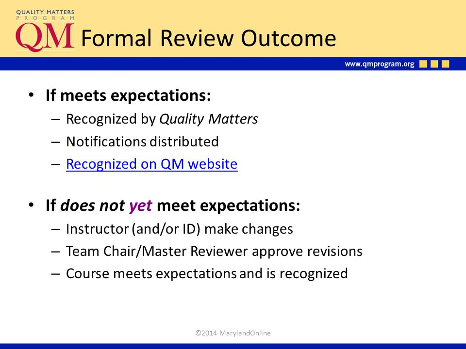 Formal Review Outcome If meets expectations: – Recognized by Quality Matters – Notifications distributed – Recognized on QM website Recognized on QM w