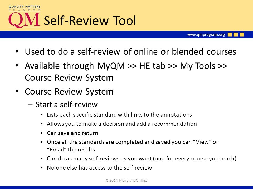Self-Review Tool Used to do a self-review of online or blended courses Available through MyQM >> HE tab >> My Tools >> Course Review System Course Rev