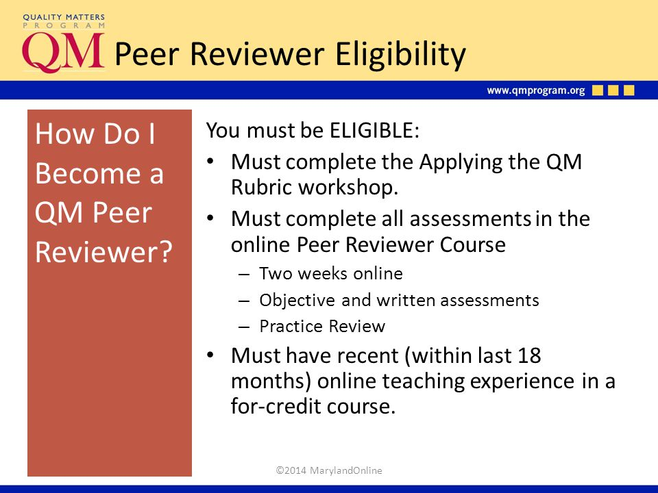 Peer Reviewer Eligibility You must be ELIGIBLE: Must complete the Applying the QM Rubric workshop. Must complete all assessments in the online Peer Re