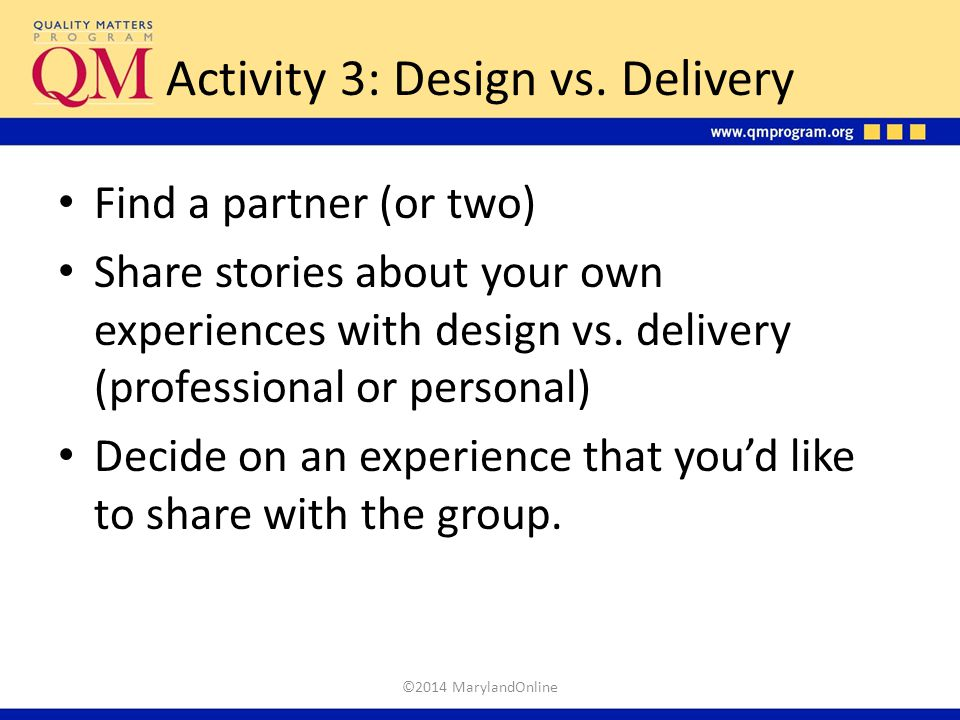 Activity 3: Design vs. Delivery Find a partner (or two) Share stories about your own experiences with design vs. delivery (professional or personal) D