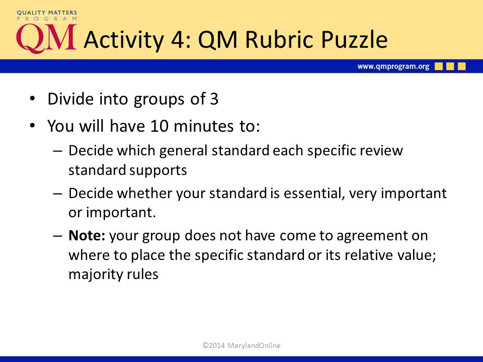 Activity 4: QM Rubric Puzzle Divide into groups of 3 You will have 10 minutes to: – Decide which general standard each specific review standard suppor