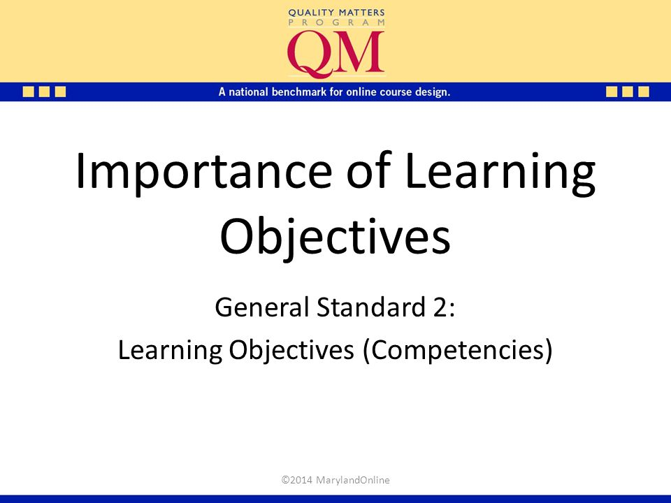 Importance of Learning Objectives General Standard 2: Learning Objectives (Competencies) ©2014 MarylandOnline