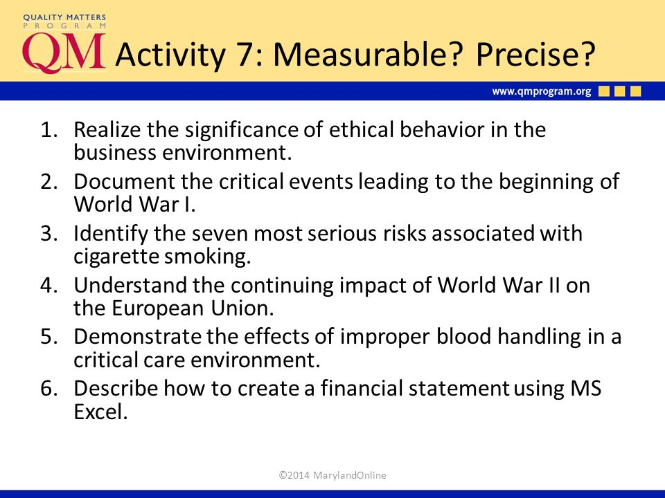 Activity 7: Measurable? Precise? 1.Realize the significance of ethical behavior in the business environment. 2.Document the critical events leading to