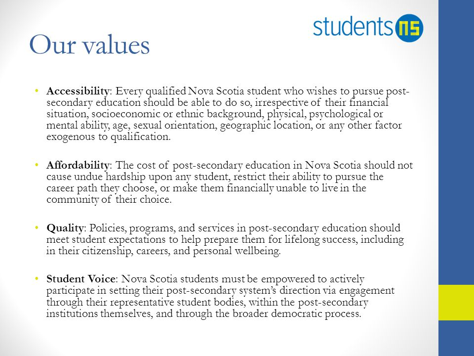 Our values Accessibility: Every qualified Nova Scotia student who wishes to pursue post- secondary education should be able to do so, irrespective of their financial situation, socioeconomic or ethnic background, physical, psychological or mental ability, age, sexual orientation, geographic location, or any other factor exogenous to qualification.