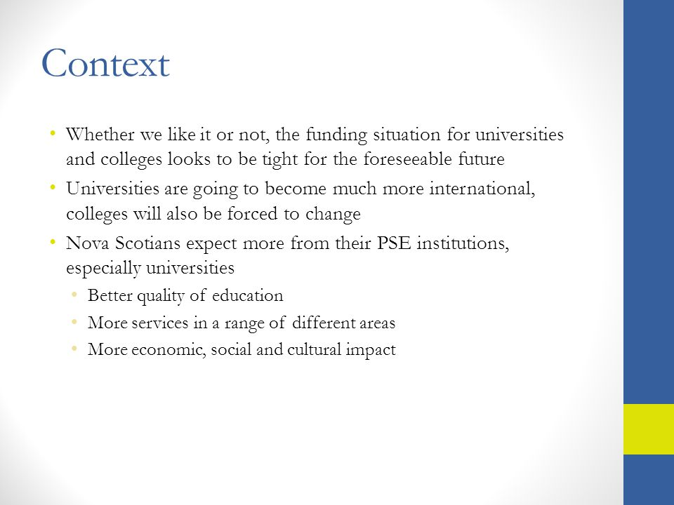 Context Whether we like it or not, the funding situation for universities and colleges looks to be tight for the foreseeable future Universities are going to become much more international, colleges will also be forced to change Nova Scotians expect more from their PSE institutions, especially universities Better quality of education More services in a range of different areas More economic, social and cultural impact