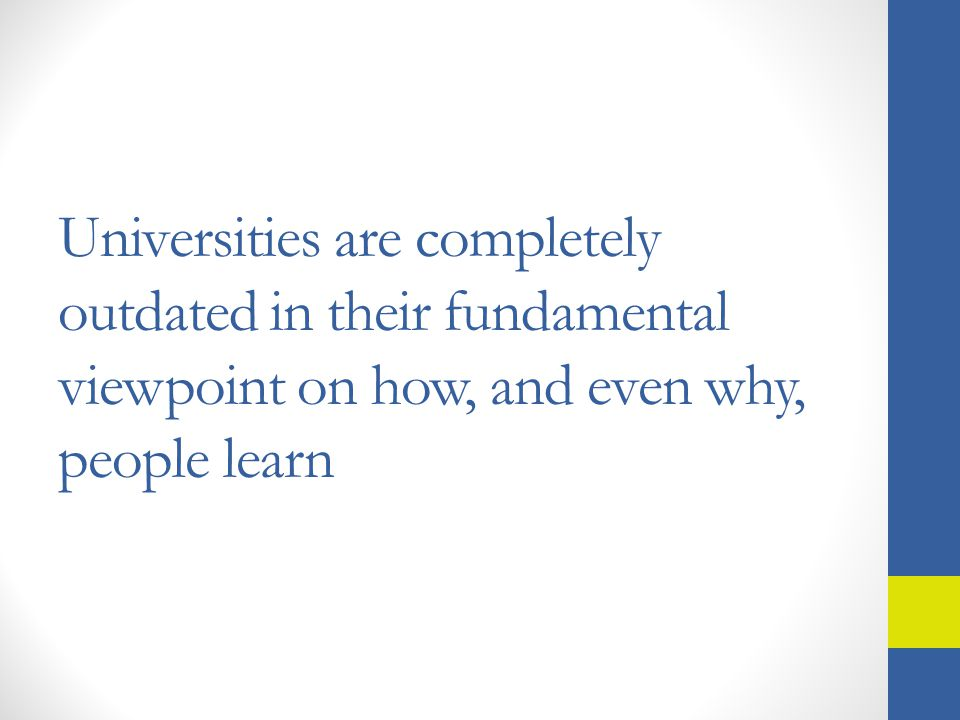 Universities are completely outdated in their fundamental viewpoint on how, and even why, people learn