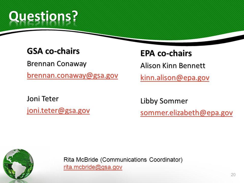 GSA co-chairs Brennan Conaway brennan.conaway@gsa.gov Joni Teter joni.teter@gsa.gov EPA co-chairs Alison Kinn Bennett kinn.alison@epa.gov Libby Sommer sommer.elizabeth@epa.gov Rita McBride (Communications Coordinator) rita.mcbride@gsa.gov 20