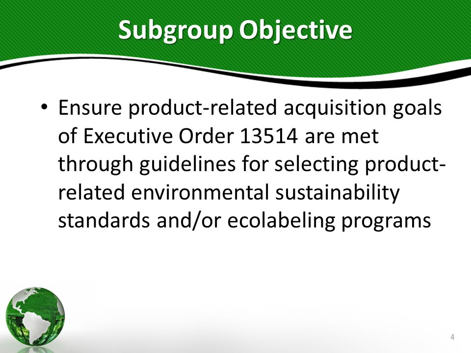 Subgroup Objective Ensure product-related acquisition goals of Executive Order 13514 are met through guidelines for selecting product- related environ
