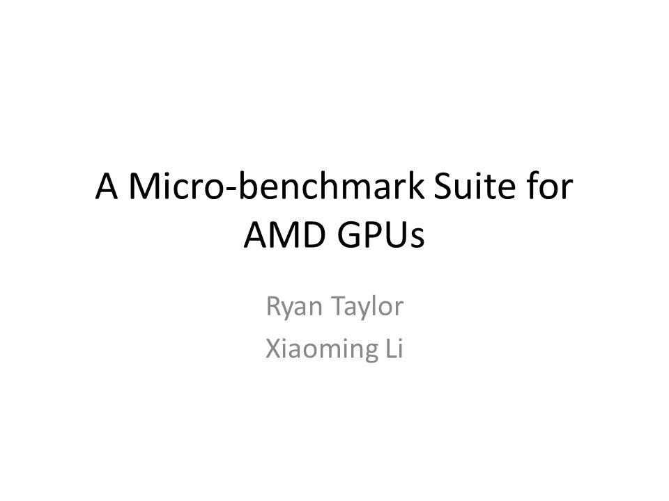 A Micro-benchmark Suite for AMD GPUs Ryan Taylor Xiaoming Li