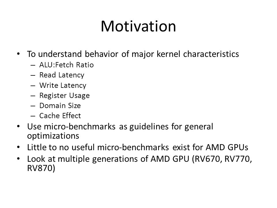Motivation To understand behavior of major kernel characteristics – ALU:Fetch Ratio – Read Latency – Write Latency – Register Usage – Domain Size – Cache Effect Use micro-benchmarks as guidelines for general optimizations Little to no useful micro-benchmarks exist for AMD GPUs Look at multiple generations of AMD GPU (RV670, RV770, RV870)