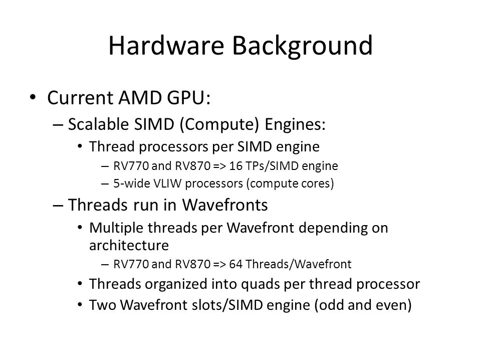 Hardware Background Current AMD GPU: – Scalable SIMD (Compute) Engines: Thread processors per SIMD engine – RV770 and RV870 => 16 TPs/SIMD engine – 5-wide VLIW processors (compute cores) – Threads run in Wavefronts Multiple threads per Wavefront depending on architecture – RV770 and RV870 => 64 Threads/Wavefront Threads organized into quads per thread processor Two Wavefront slots/SIMD engine (odd and even)