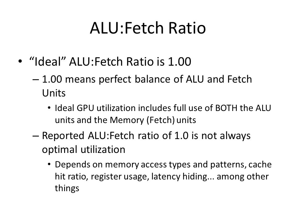 ALU:Fetch Ratio Ideal ALU:Fetch Ratio is 1.00 – 1.00 means perfect balance of ALU and Fetch Units Ideal GPU utilization includes full use of BOTH the ALU units and the Memory (Fetch) units – Reported ALU:Fetch ratio of 1.0 is not always optimal utilization Depends on memory access types and patterns, cache hit ratio, register usage, latency hiding...