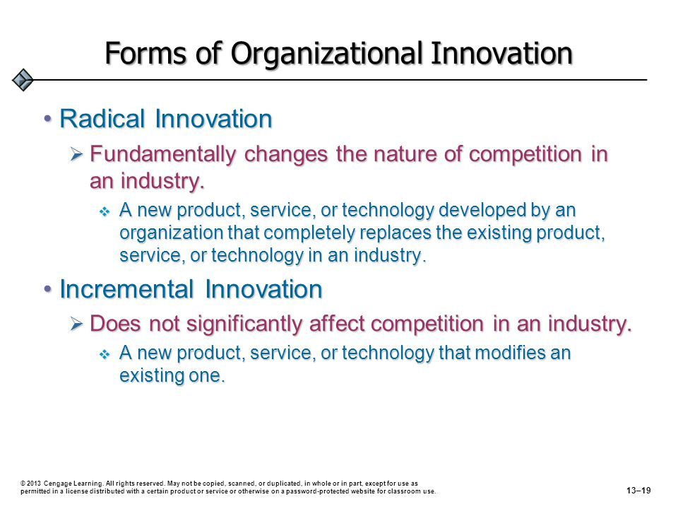 Forms of Organizational Innovation Radical InnovationRadical Innovation  Fundamentally changes the nature of competition in an industry.  A new prod