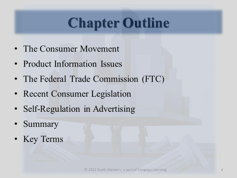 Chapter Outline The Consumer Movement Product Information Issues The Federal Trade Commission (FTC) Recent Consumer Legislation Self-Regulation in Advertising Summary Key Terms 4 © 2012 South-Western, a part of Cengage Learning