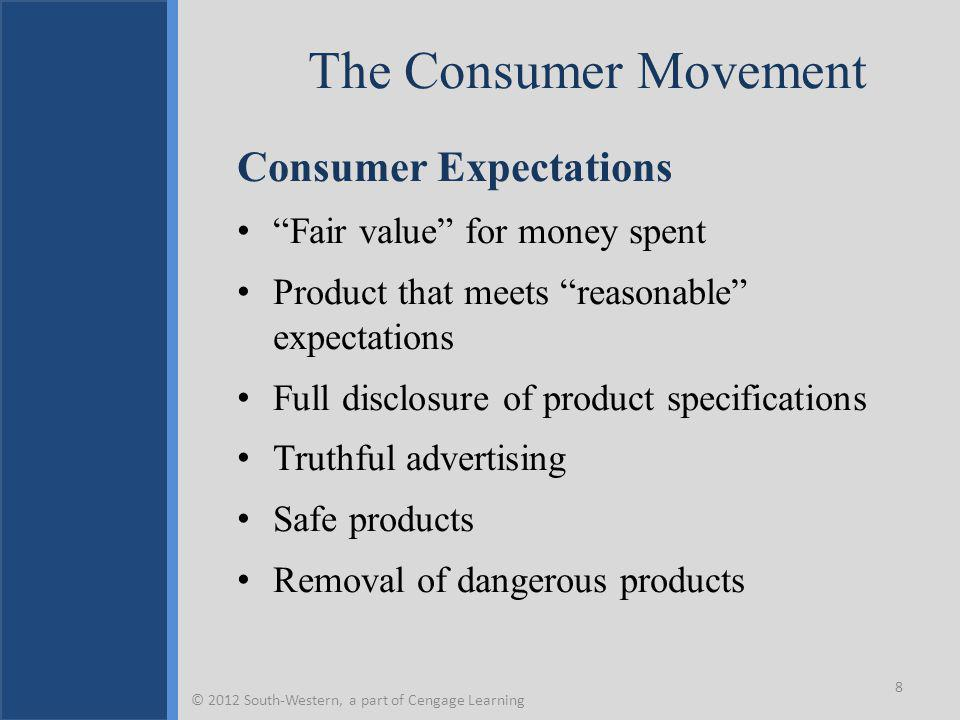 The Consumer Movement Consumer Expectations Fair value for money spent Product that meets reasonable expectations Full disclosure of product specifications Truthful advertising Safe products Removal of dangerous products 8 © 2012 South-Western, a part of Cengage Learning