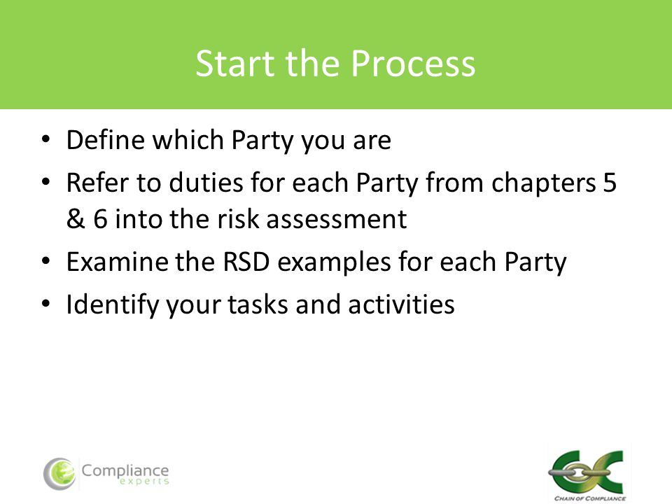 Start the Process Define which Party you are Refer to duties for each Party from chapters 5 & 6 into the risk assessment Examine the RSD examples for each Party Identify your tasks and activities