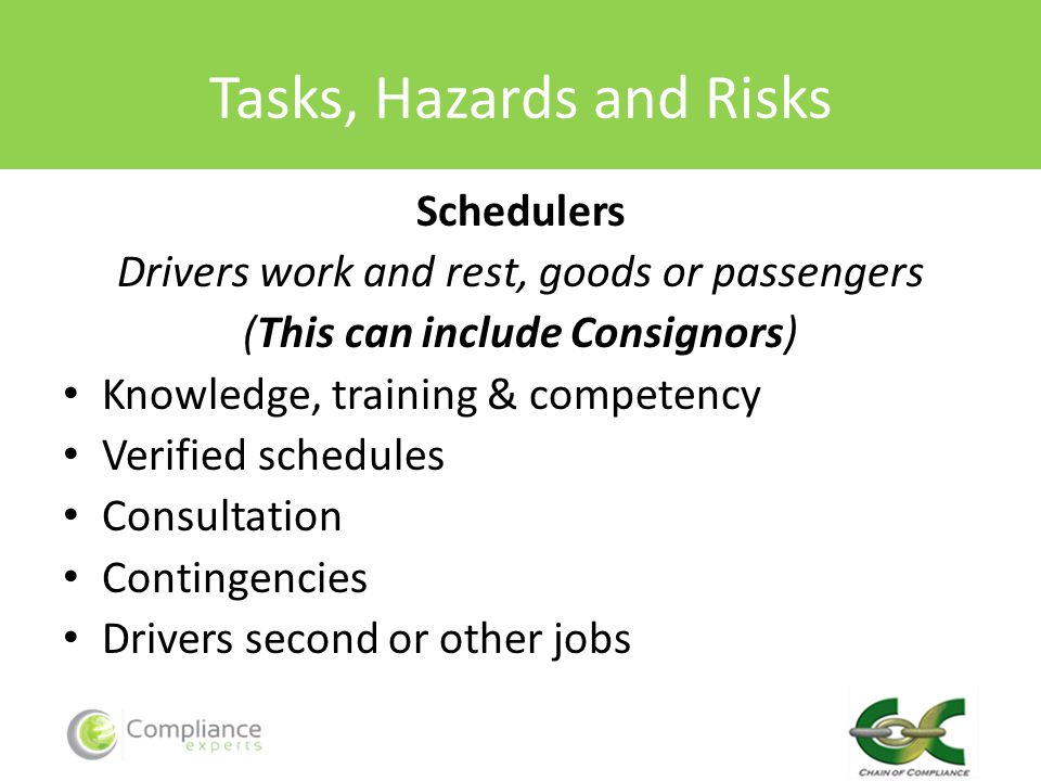 Tasks, Hazards and Risks Schedulers Drivers work and rest, goods or passengers (This can include Consignors) Knowledge, training & competency Verified schedules Consultation Contingencies Drivers second or other jobs